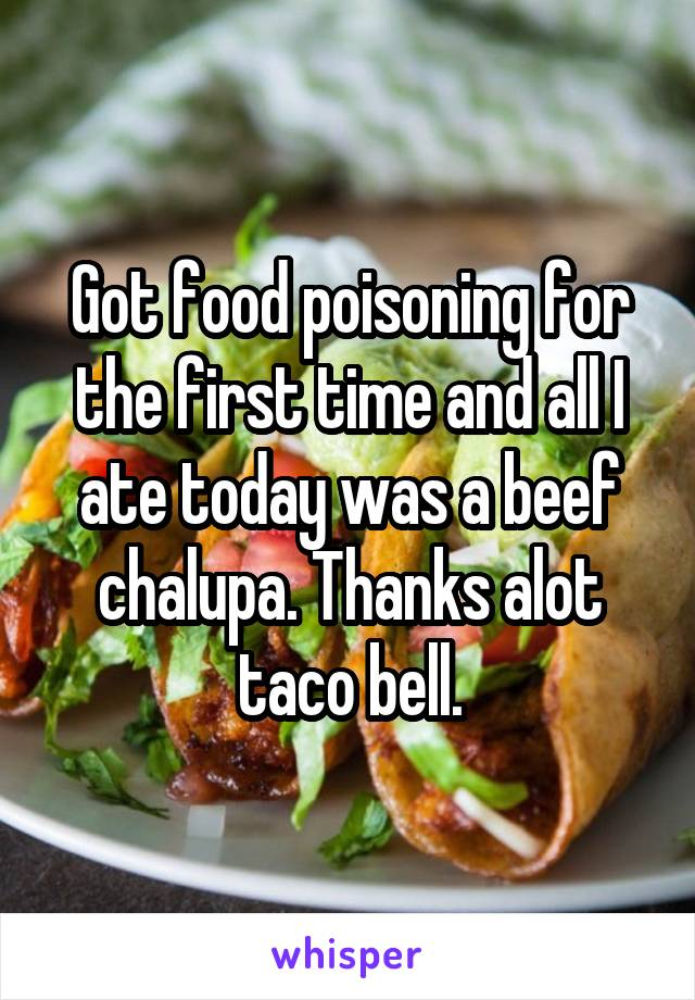 Got food poisoning for the first time and all I ate today was a beef chalupa. Thanks alot taco bell.