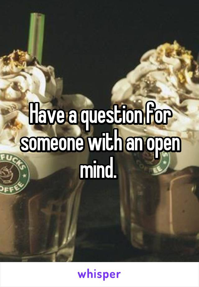 Have a question for someone with an open mind.
