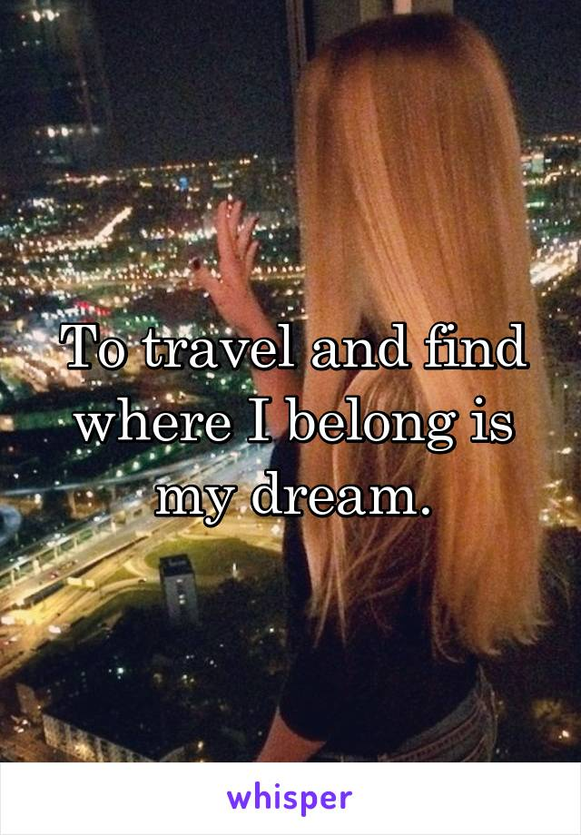 To travel and find where I belong is my dream.