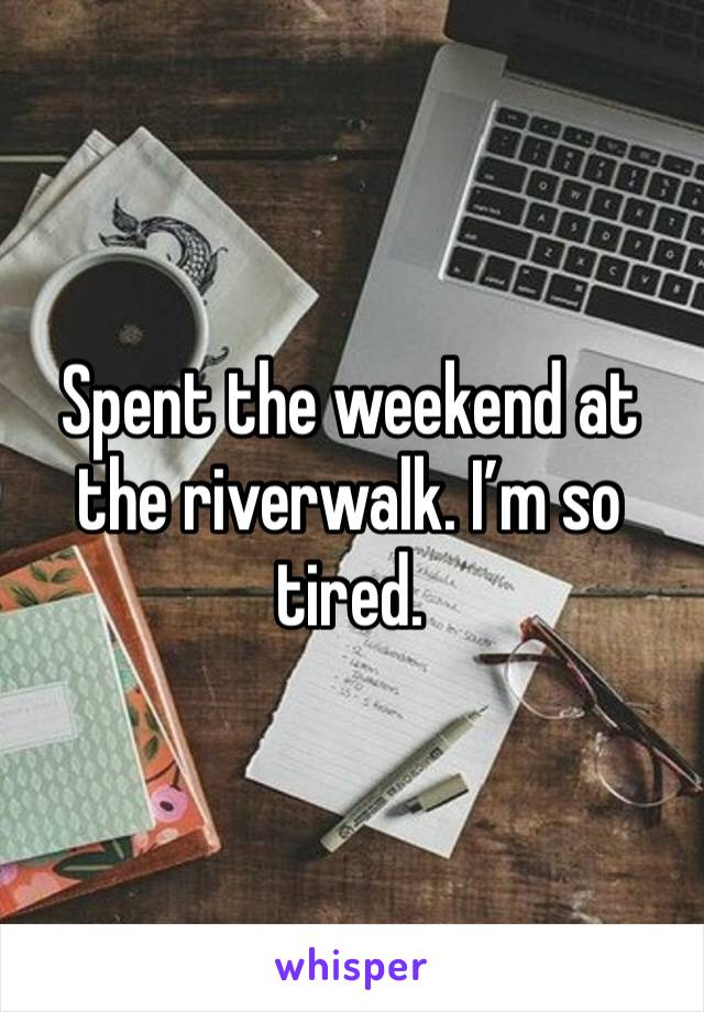 Spent the weekend at the riverwalk. I'm so tired.