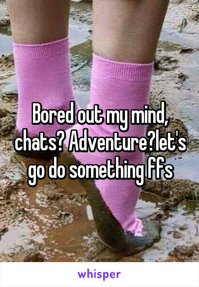 Bored out my mind, chats? Adventure?let's go do something ffs
