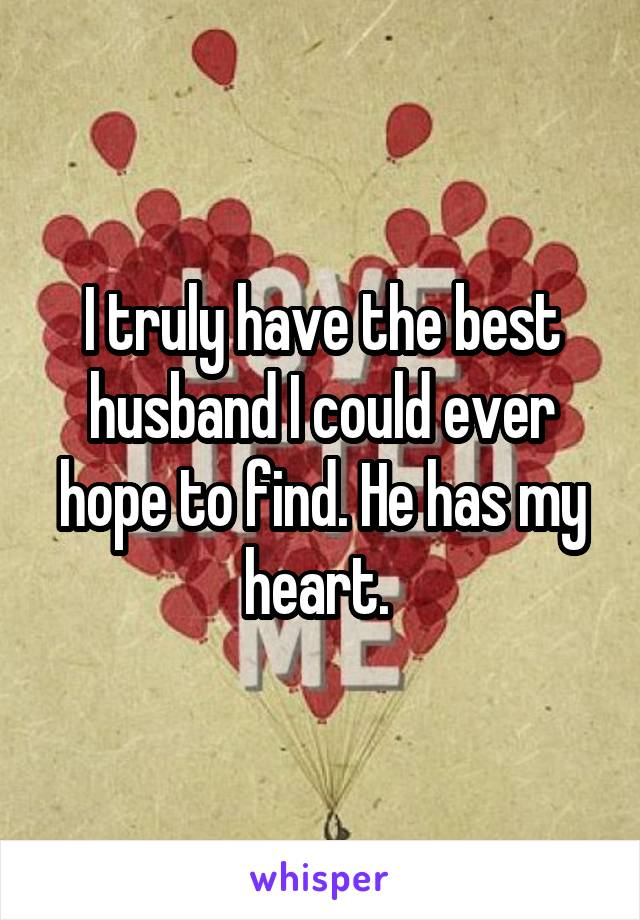 I truly have the best husband I could ever hope to find. He has my heart.