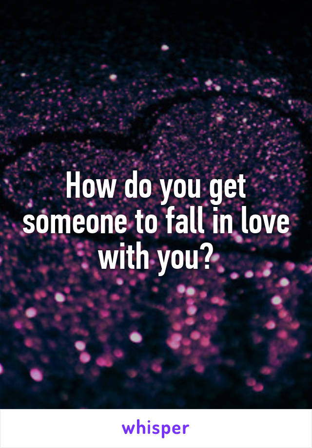 How do you get someone to fall in love with you?