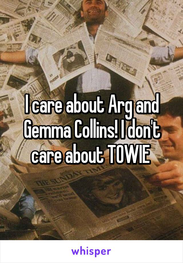I care about Arg and Gemma Collins! I don't care about TOWIE