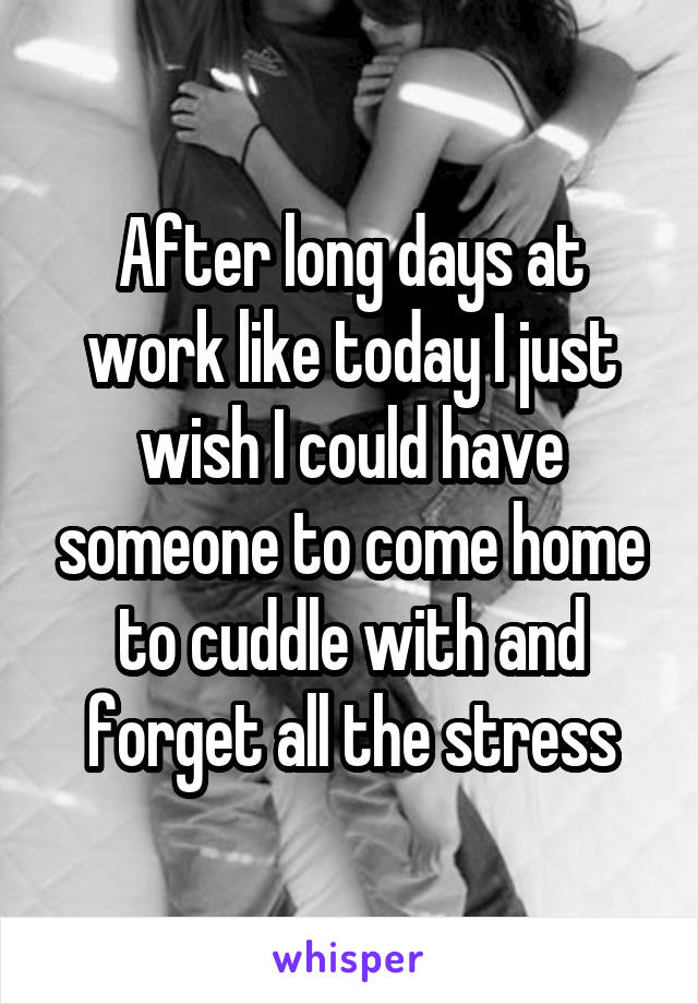 After long days at work like today I just wish I could have someone to come home to cuddle with and forget all the stress