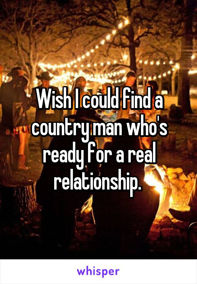 Wish I could find a country man who's ready for a real relationship.