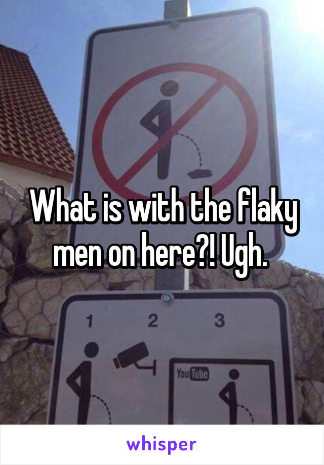 What is with the flaky men on here?! Ugh.