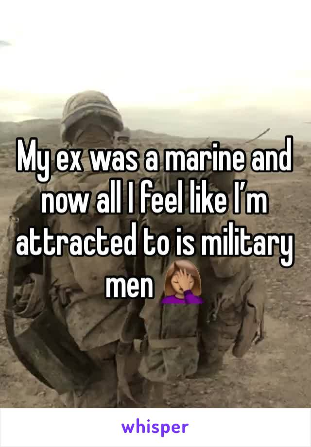 My ex was a marine and now all I feel like I'm attracted to is military men 🤦🏽♀️