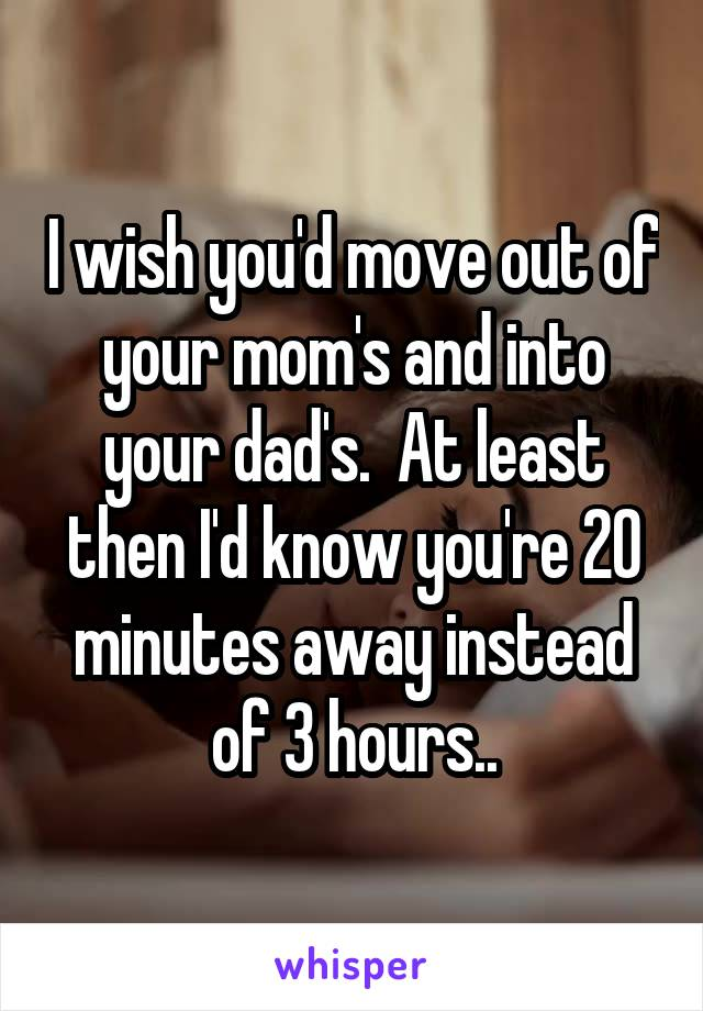 I wish you'd move out of your mom's and into your dad's.  At least then I'd know you're 20 minutes away instead of 3 hours..