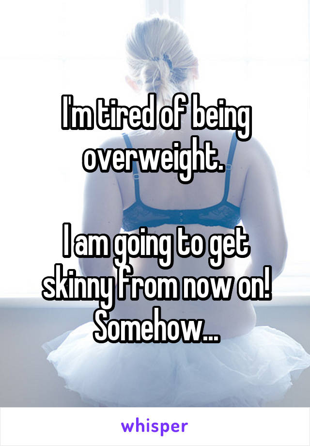 I'm tired of being overweight.   I am going to get skinny from now on! Somehow...