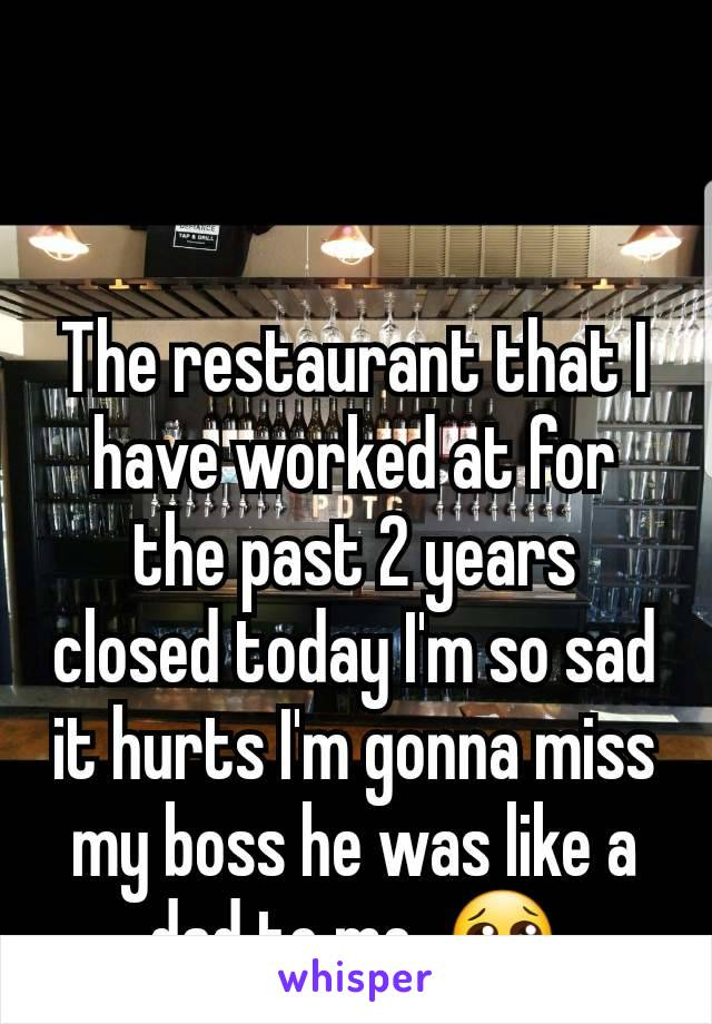 The restaurant that I have worked at for the past 2 years closed today I'm so sad it hurts I'm gonna miss my boss he was like a dad to me. 😢