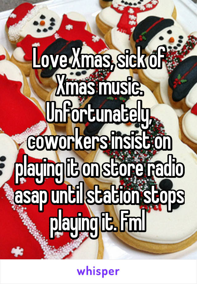 Love Xmas, sick of Xmas music. Unfortunately, coworkers insist on playing it on store radio asap until station stops playing it. Fml