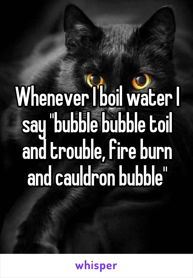 """Whenever I boil water I say """"bubble bubble toil and trouble, fire burn and cauldron bubble"""""""