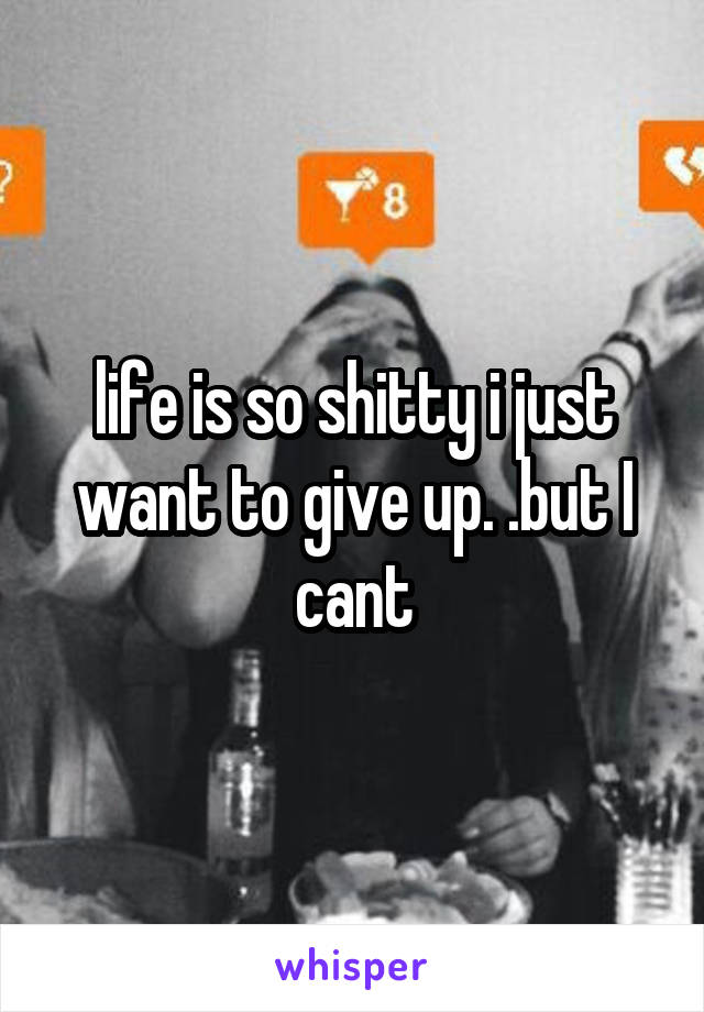 life is so shitty i just want to give up. .but I cant
