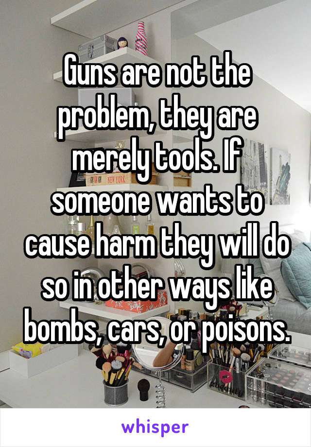 Guns are not the problem, they are merely tools. If someone wants to cause harm they will do so in other ways like bombs, cars, or poisons.