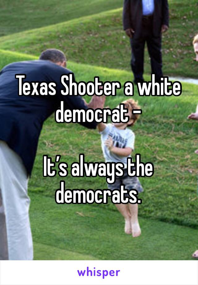 Texas Shooter a white democrat -   It's always the democrats.