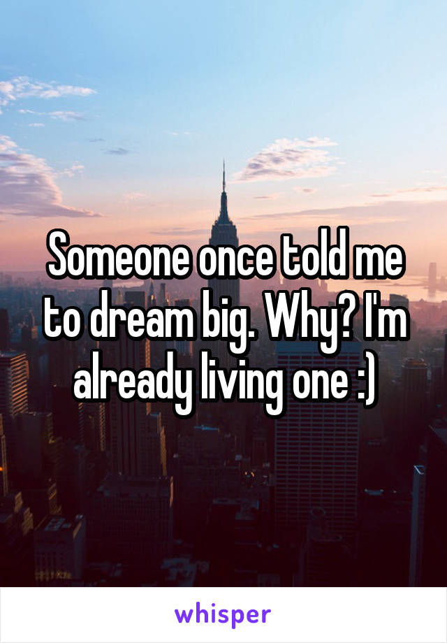 Someone once told me to dream big. Why? I'm already living one :)