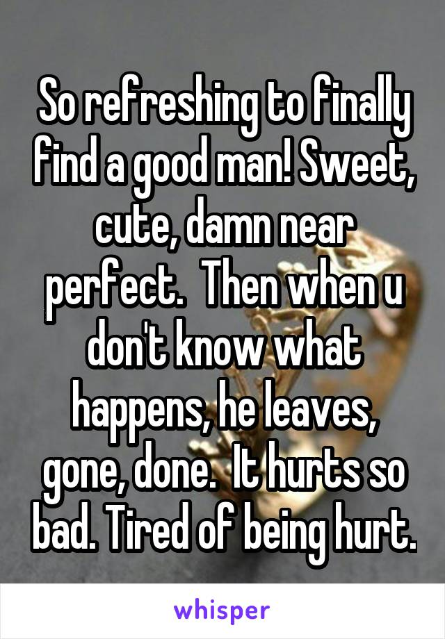 So refreshing to finally find a good man! Sweet, cute, damn near perfect.  Then when u don't know what happens, he leaves, gone, done.  It hurts so bad. Tired of being hurt.