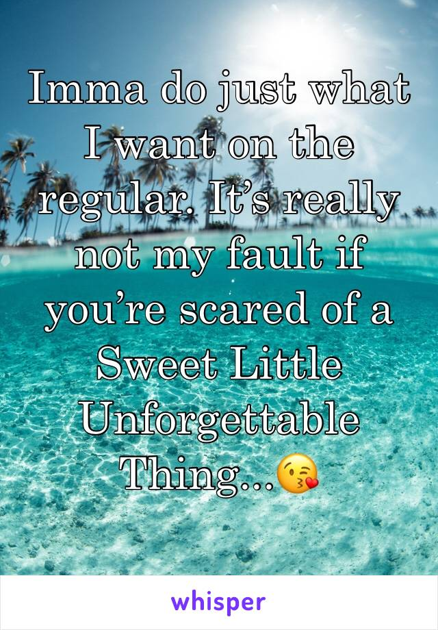 Imma do just what I want on the regular. It's really not my fault if you're scared of a  Sweet Little Unforgettable Thing...😘