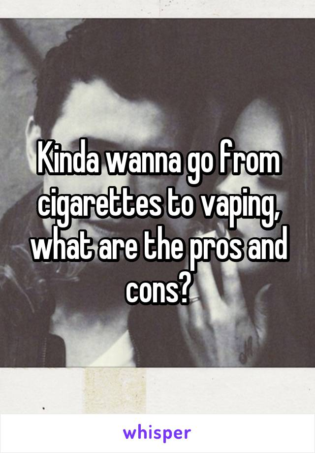 Kinda wanna go from cigarettes to vaping, what are the pros and cons?