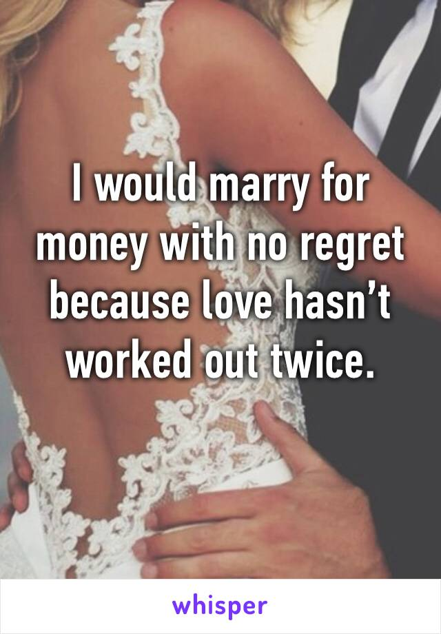 I would marry for money with no regret because love hasn't worked out twice.