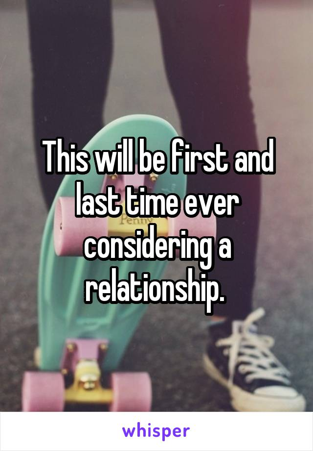 This will be first and last time ever considering a relationship.