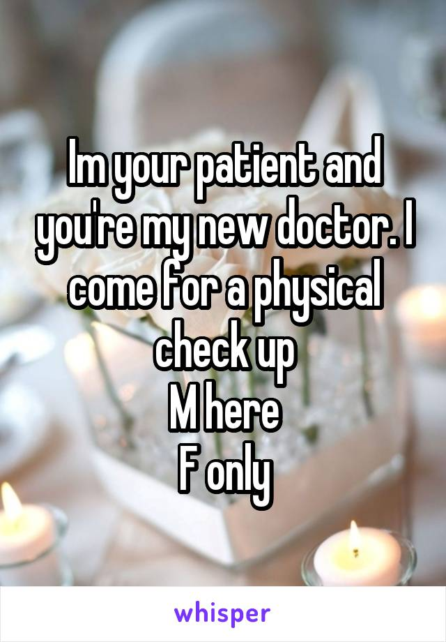 Im your patient and you're my new doctor. I come for a physical check up M here F only