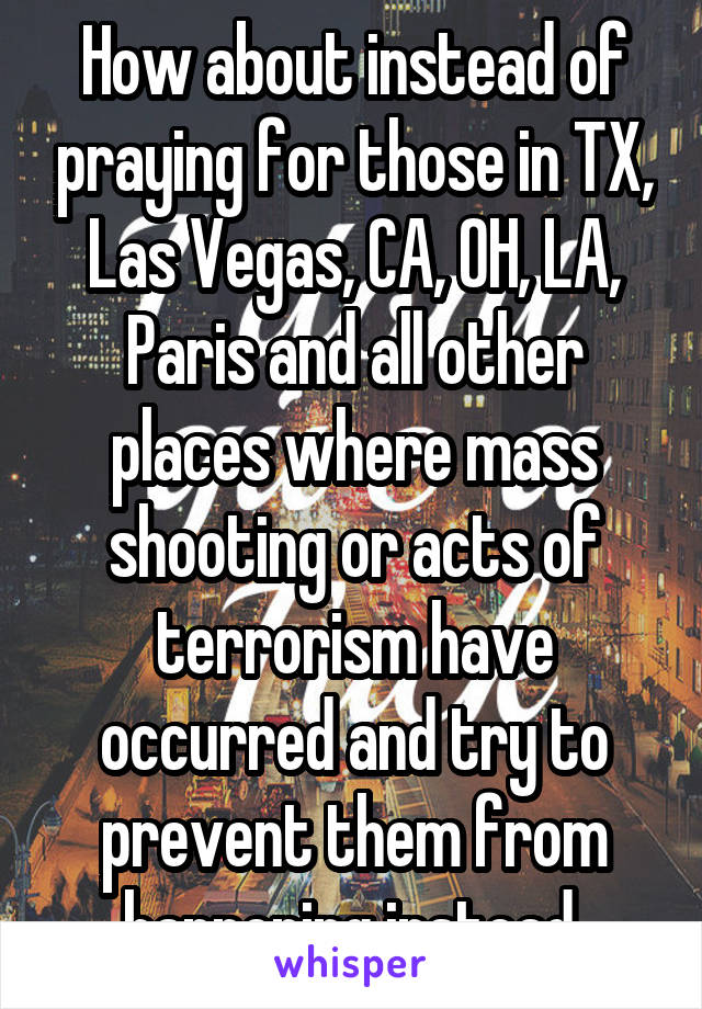 How about instead of praying for those in TX, Las Vegas, CA, OH, LA, Paris and all other places where mass shooting or acts of terrorism have occurred and try to prevent them from happening instead.