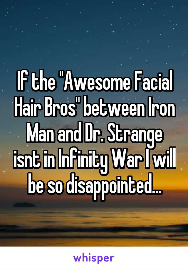 """If the """"Awesome Facial Hair Bros"""" between Iron Man and Dr. Strange isnt in Infinity War I will be so disappointed..."""