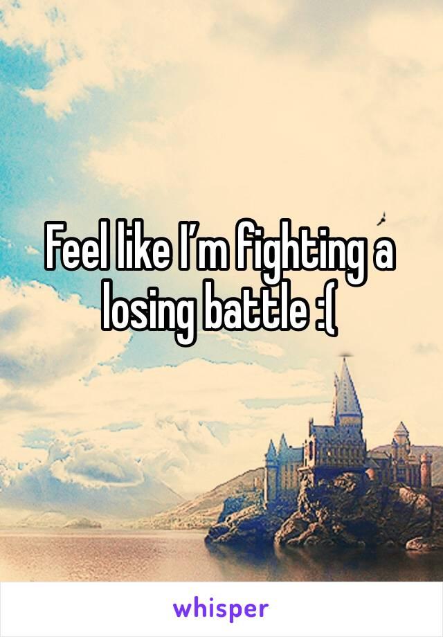 Feel like I'm fighting a losing battle :(