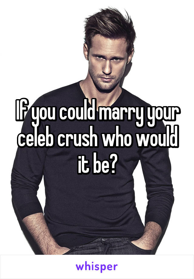 If you could marry your celeb crush who would it be?