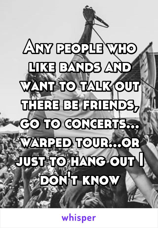 Any people who like bands and want to talk out there be friends, go to concerts... warped tour...or just to hang out I don't know