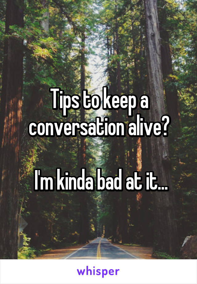 Tips to keep a conversation alive?   I'm kinda bad at it...