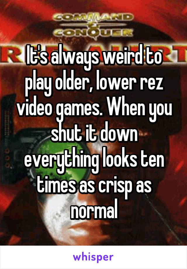 It's always weird to play older, lower rez video games. When you shut it down everything looks ten times as crisp as normal