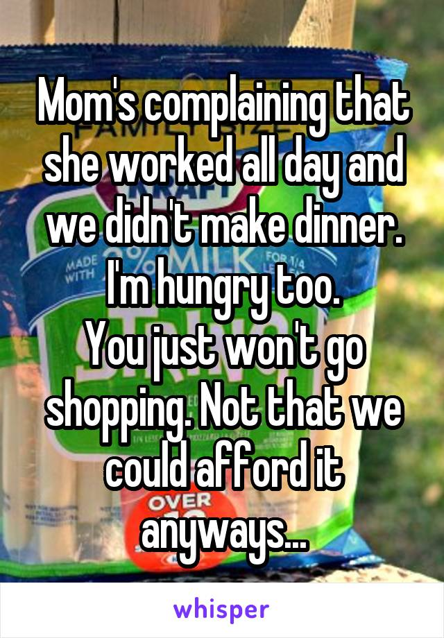 Mom's complaining that she worked all day and we didn't make dinner. I'm hungry too. You just won't go shopping. Not that we could afford it anyways...