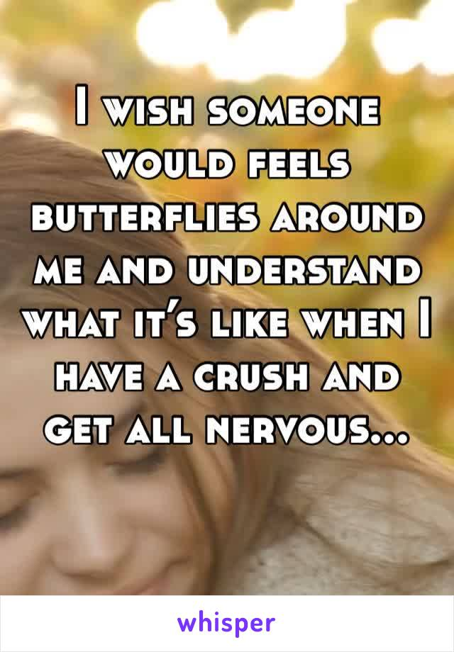 I wish someone would feels butterflies around me and understand what it's like when I have a crush and get all nervous...
