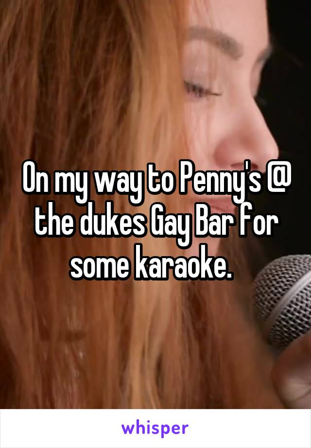 On my way to Penny's @ the dukes Gay Bar for some karaoke.