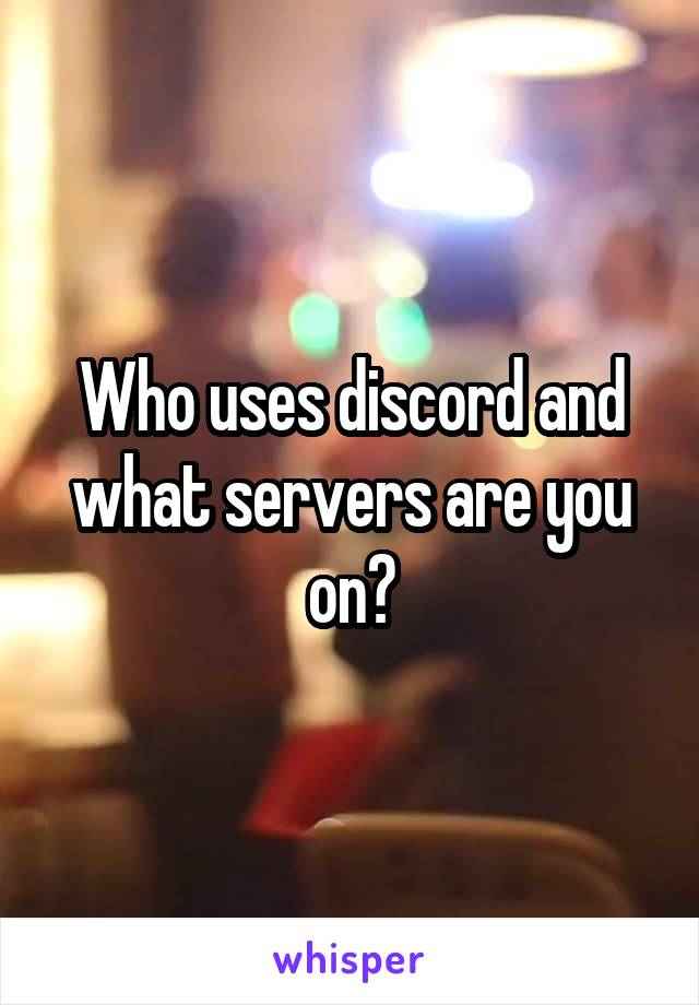 Who uses discord and what servers are you on?