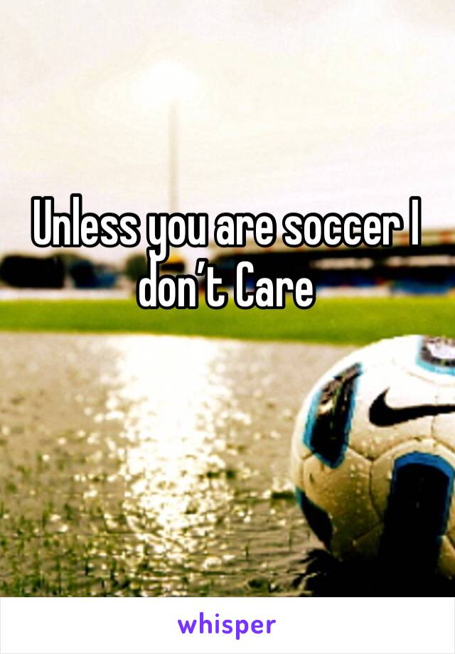 Unless you are soccer I don't Care