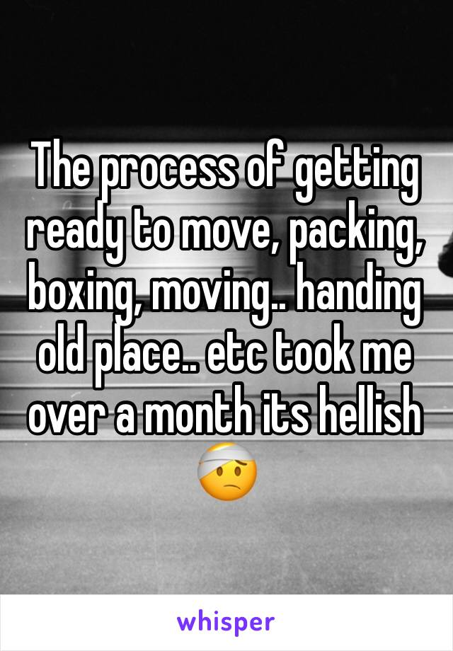The process of getting ready to move, packing, boxing, moving.. handing old place.. etc took me over a month its hellish 🤕