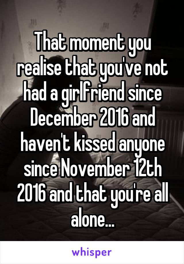 That moment you realise that you've not had a girlfriend since December 2016 and haven't kissed anyone since November 12th 2016 and that you're all alone...
