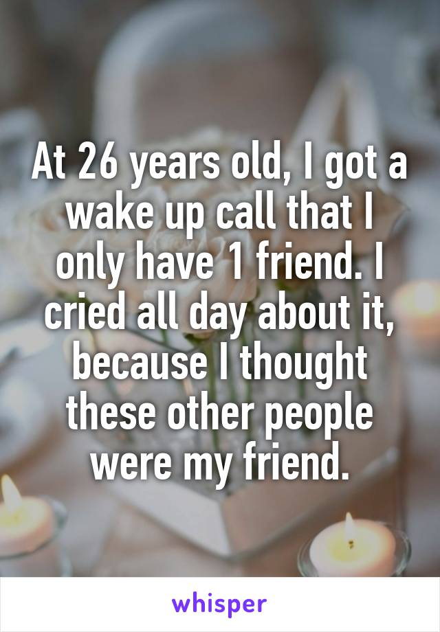 At 26 years old, I got a wake up call that I only have 1 friend. I cried all day about it, because I thought these other people were my friend.