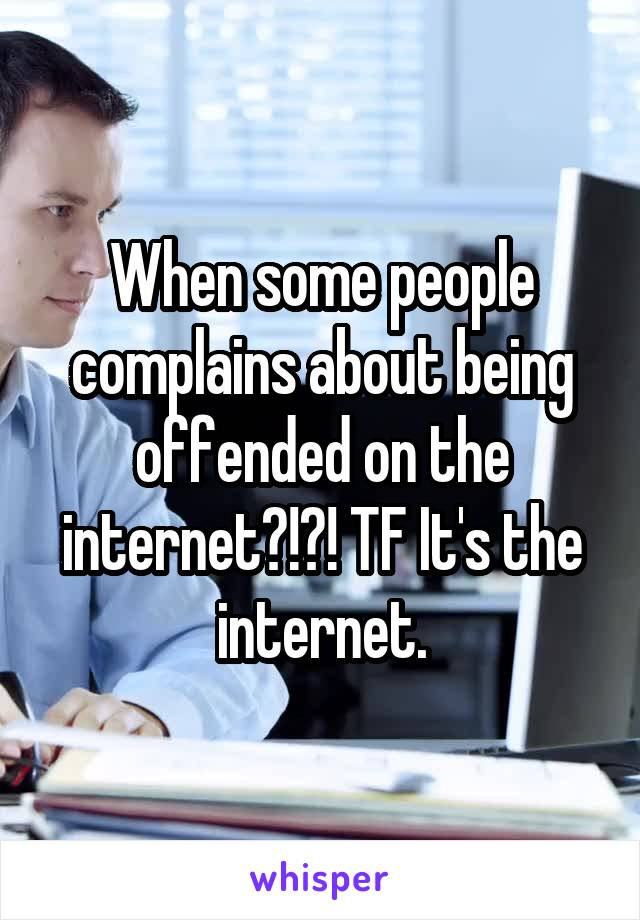 When some people complains about being offended on the internet?!?! TF It's the internet.