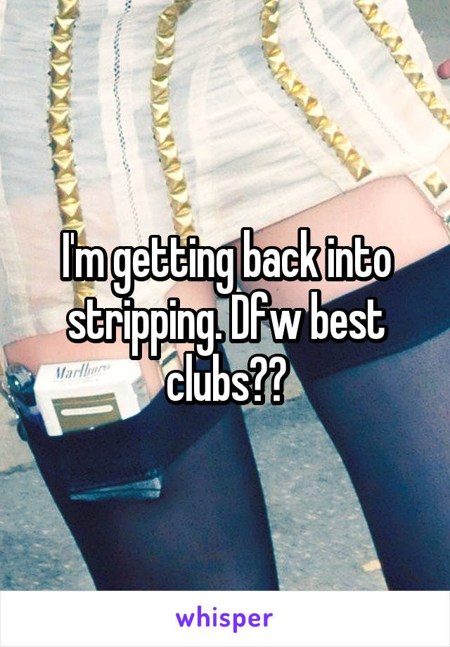 I'm getting back into stripping. Dfw best clubs??