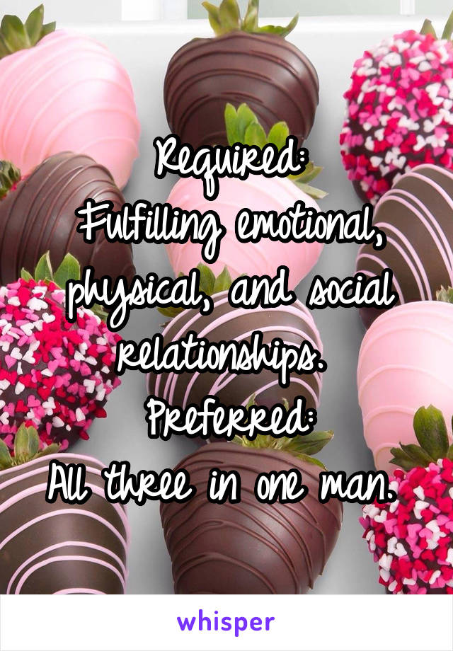 Required: Fulfilling emotional, physical, and social relationships.  Preferred: All three in one man.