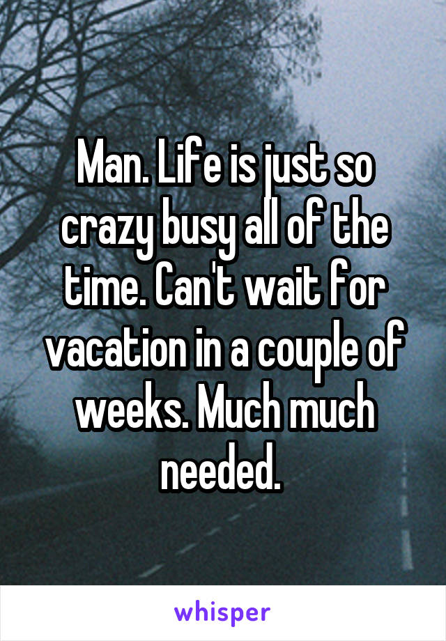 Man. Life is just so crazy busy all of the time. Can't wait for vacation in a couple of weeks. Much much needed.