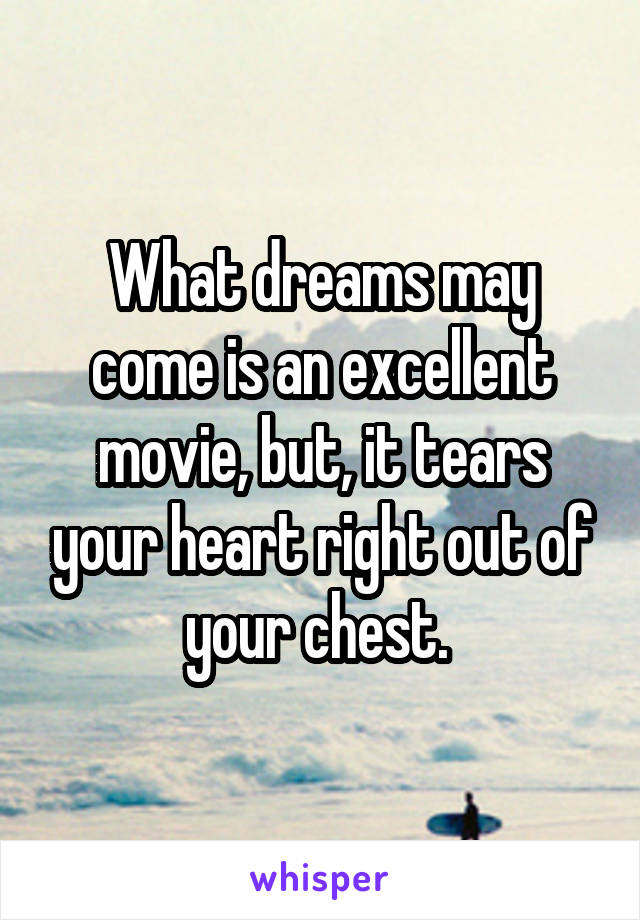 What dreams may come is an excellent movie, but, it tears your heart right out of your chest.