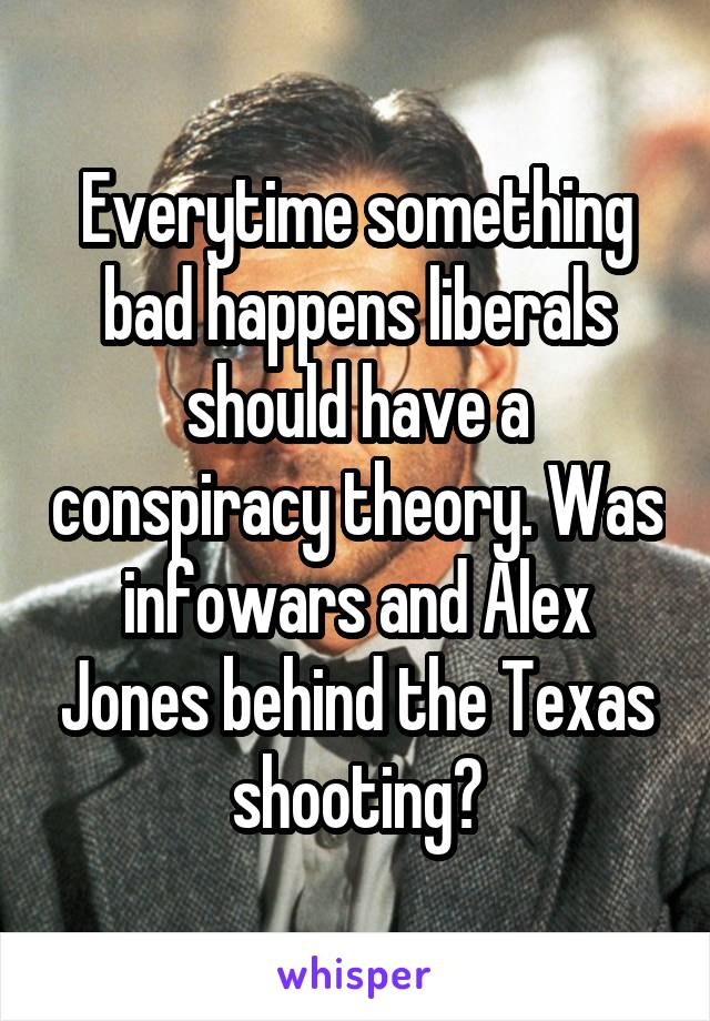 Everytime something bad happens liberals should have a conspiracy theory. Was infowars and Alex Jones behind the Texas shooting?
