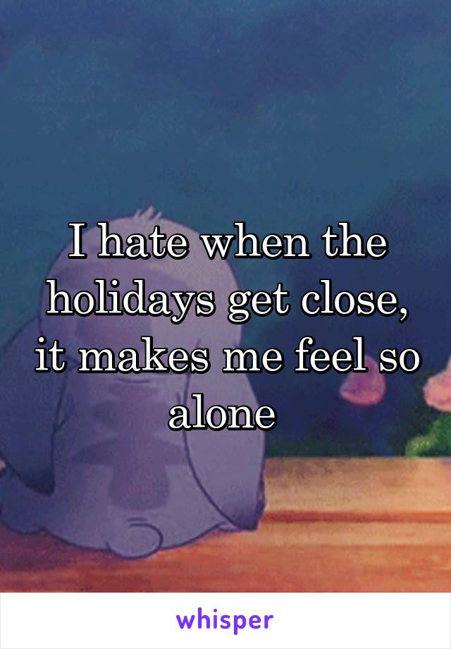 I hate when the holidays get close, it makes me feel so alone
