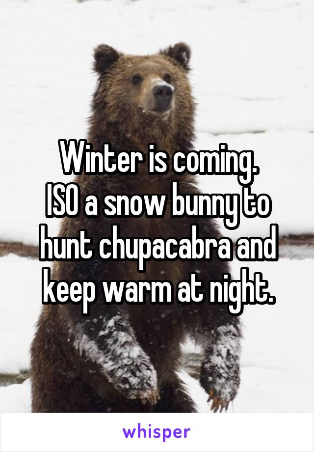 Winter is coming. ISO a snow bunny to hunt chupacabra and keep warm at night.